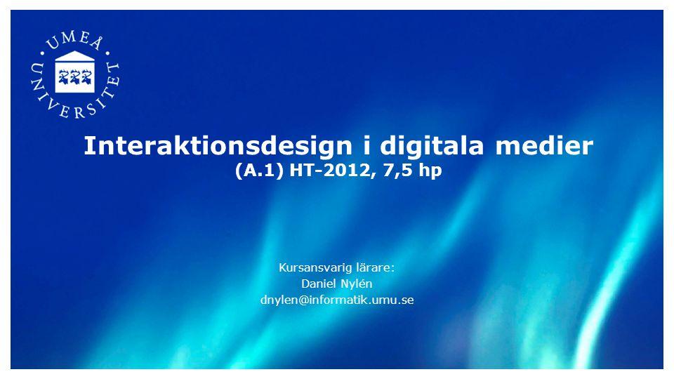 Interaktionsdesign i digitala medier (A.1) HT-2012, 7,5 hp Kursansvarig lärare: Daniel Nylén dnylen@informatik.umu.se