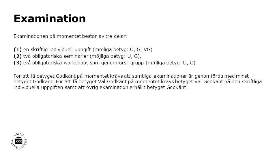 Examination Examinationen på momentet består av tre delar: (1) en skriftlig individuell uppgift (möjliga betyg: U, G, VG) (2) två obligatoriska seminarier (möjliga betyg: U, G), (3) två obligatoriska workshops som genomförs i grupp (möjliga betyg: U, G) För att få betyget Godkänt på momentet krävs att samtliga examinationer är genomförda med minst betyget Godkänt.
