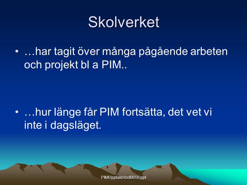 PIMUpptaktstod0810.ppt Skolverket …har tagit över många pågående arbeten och projekt bl a PIM.. …hur länge får PIM fortsätta, det vet vi inte i dagslä