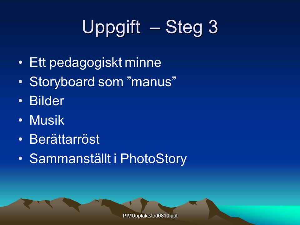 PIMUpptaktstod0810.ppt Uppgift – Steg 3 Ett pedagogiskt minne Storyboard som manus Bilder Musik Berättarröst Sammanställt i PhotoStory