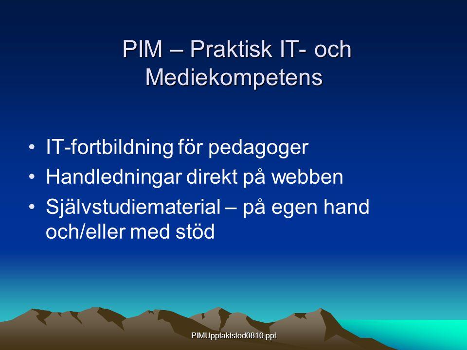 PIMUpptaktstod0810.ppt PIM – Praktisk IT- och Mediekompetens PIM – Praktisk IT- och Mediekompetens IT-fortbildning för pedagoger Handledningar direkt på webben Självstudiematerial – på egen hand och/eller med stöd