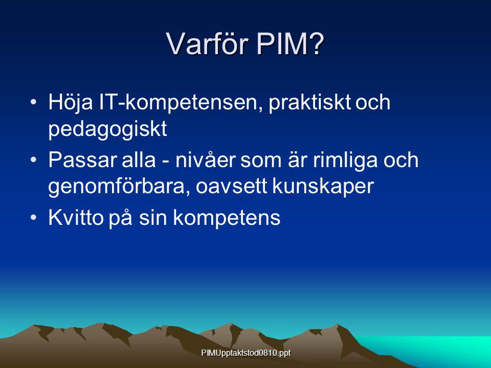 PIMUpptaktstod0810.ppt Varför PIM? Höja IT-kompetensen, praktiskt och pedagogiskt Passar alla - nivåer som är rimliga och genomförbara, oavsett kunska