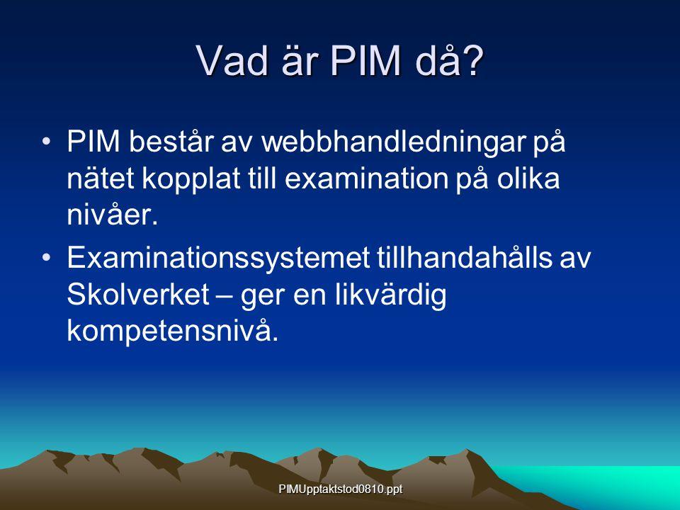 PIMUpptaktstod0810.ppt Vad är PIM då? PIM består av webbhandledningar på nätet kopplat till examination på olika nivåer. Examinationssystemet tillhand
