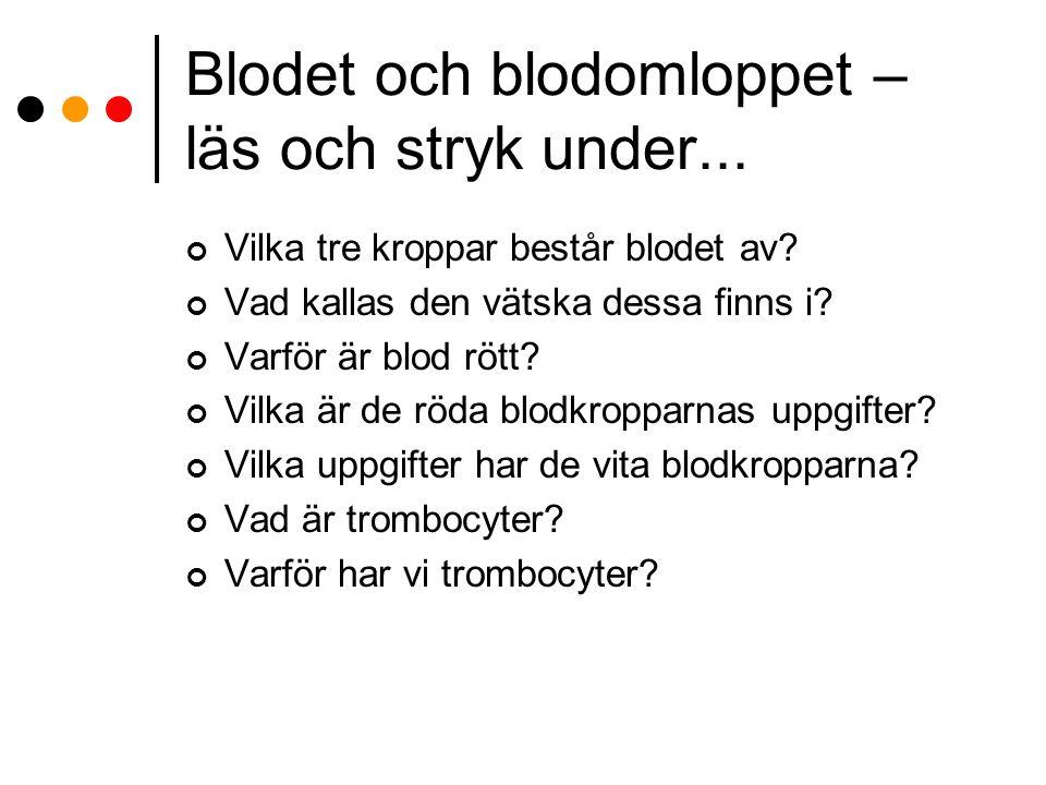 Blodet och blodomloppet – läs och stryk under... Vilka tre kroppar består blodet av? Vad kallas den vätska dessa finns i? Varför är blod rött? Vilka ä