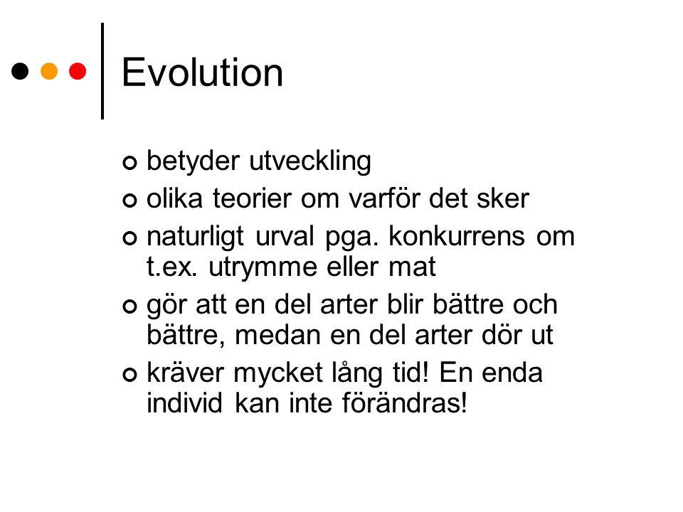 Evolution betyder utveckling olika teorier om varför det sker naturligt urval pga. konkurrens om t.ex. utrymme eller mat gör att en del arter blir bät