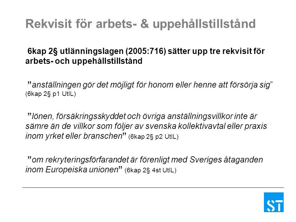 Rekvisit för arbets- & uppehållstillstånd 6kap 2§ utlänningslagen (2005:716) sätter upp tre rekvisit för arbets- och uppehållstillstånd anställningen gör det möjligt för honom eller henne att försörja sig (6kap 2§ p1 UtlL) lönen, försäkringsskyddet och övriga anställningsvillkor inte är sämre än de villkor som följer av svenska kollektivavtal eller praxis inom yrket eller branschen (6kap 2§ p2 UtlL) om rekryteringsförfarandet är förenligt med Sveriges åtaganden inom Europeiska unionen (6kap 2§ 4st UtlL)