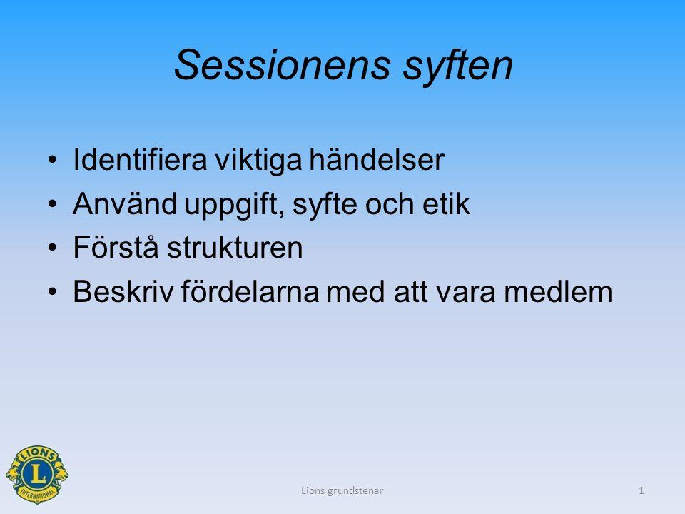 Sessionens syften Identifiera viktiga händelser Använd uppgift, syfte och etik Förstå strukturen Beskriv fördelarna med att vara medlem Lions grundstenar1