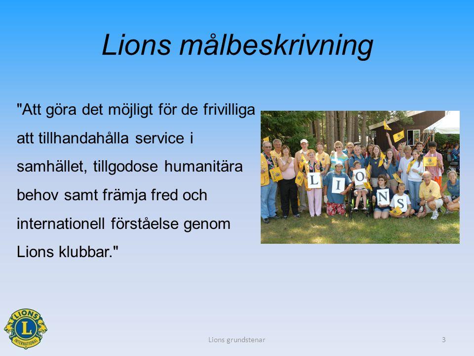 Lions målbeskrivning Att göra det möjligt för de frivilliga att tillhandahålla service i samhället, tillgodose humanitära behov samt främja fred och internationell förståelse genom Lions klubbar. Lions grundstenar3