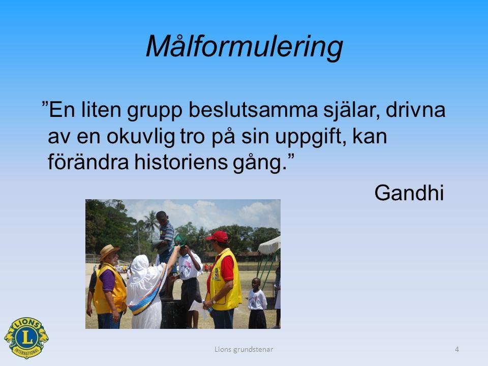 """Målformulering """"En liten grupp beslutsamma själar, drivna av en okuvlig tro på sin uppgift, kan förändra historiens gång."""" Gandhi Lions grundstenar4"""