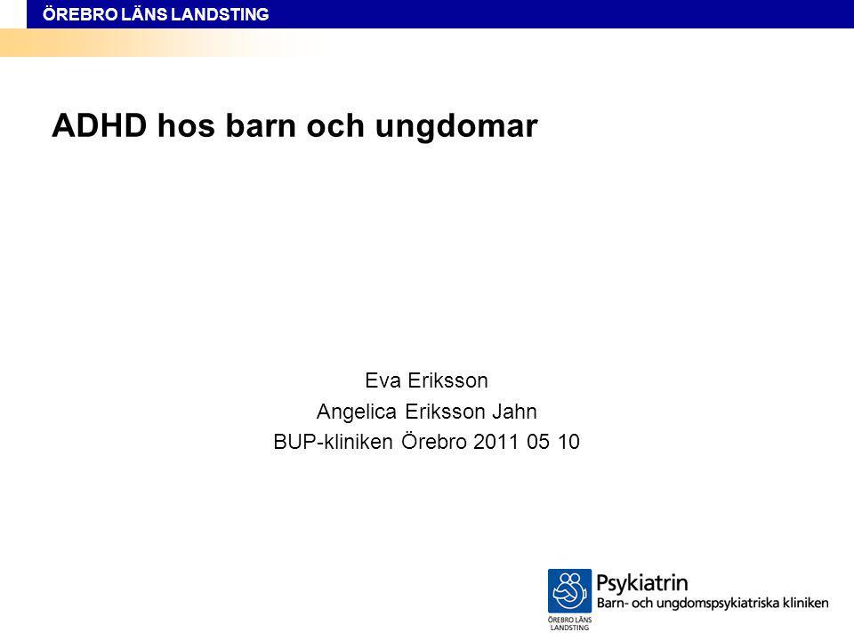 ÖREBRO LÄNS LANDSTING ADHD hos barn och ungdomar Eva Eriksson Angelica Eriksson Jahn BUP-kliniken Örebro 2011 05 10