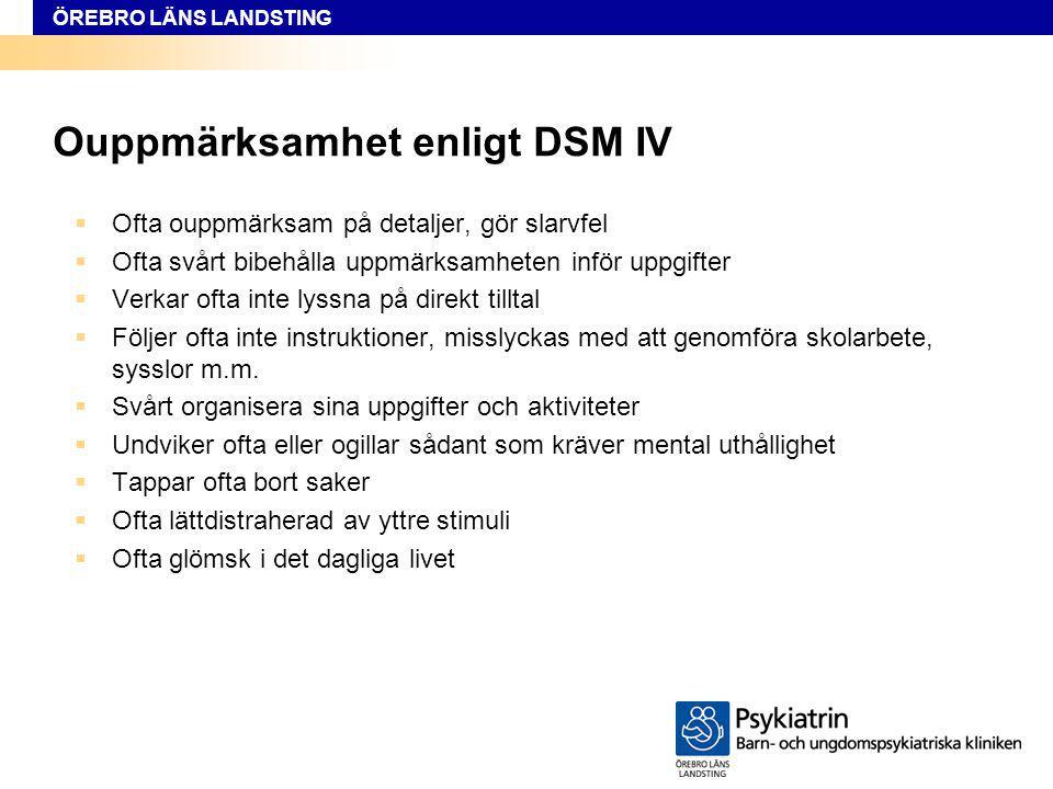 ÖREBRO LÄNS LANDSTING Ouppmärksamhet enligt DSM IV  Ofta ouppmärksam på detaljer, gör slarvfel  Ofta svårt bibehålla uppmärksamheten inför uppgifter