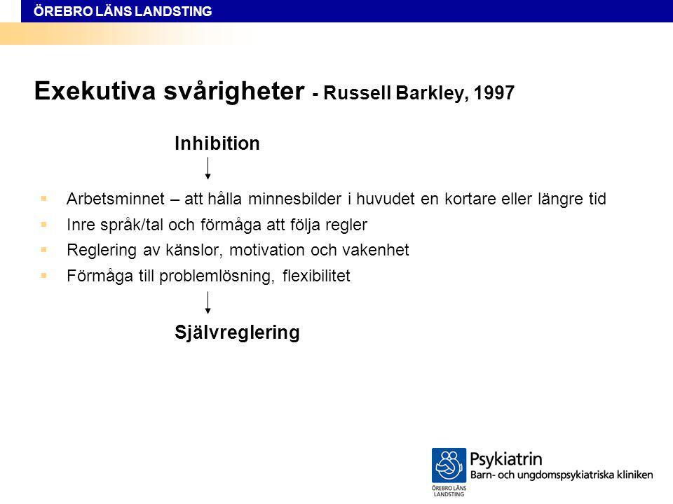 ÖREBRO LÄNS LANDSTING Exekutiva svårigheter - Russell Barkley, 1997 Inhibition  Arbetsminnet – att hålla minnesbilder i huvudet en kortare eller läng
