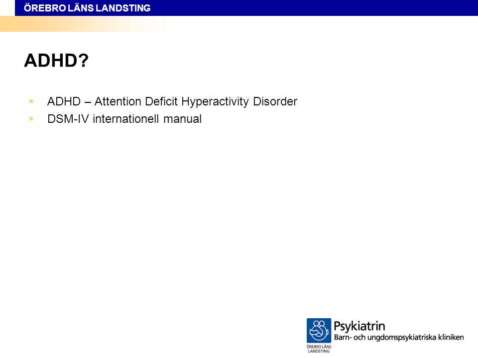ÖREBRO LÄNS LANDSTING ADHD?  ADHD – Attention Deficit Hyperactivity Disorder  DSM-IV internationell manual