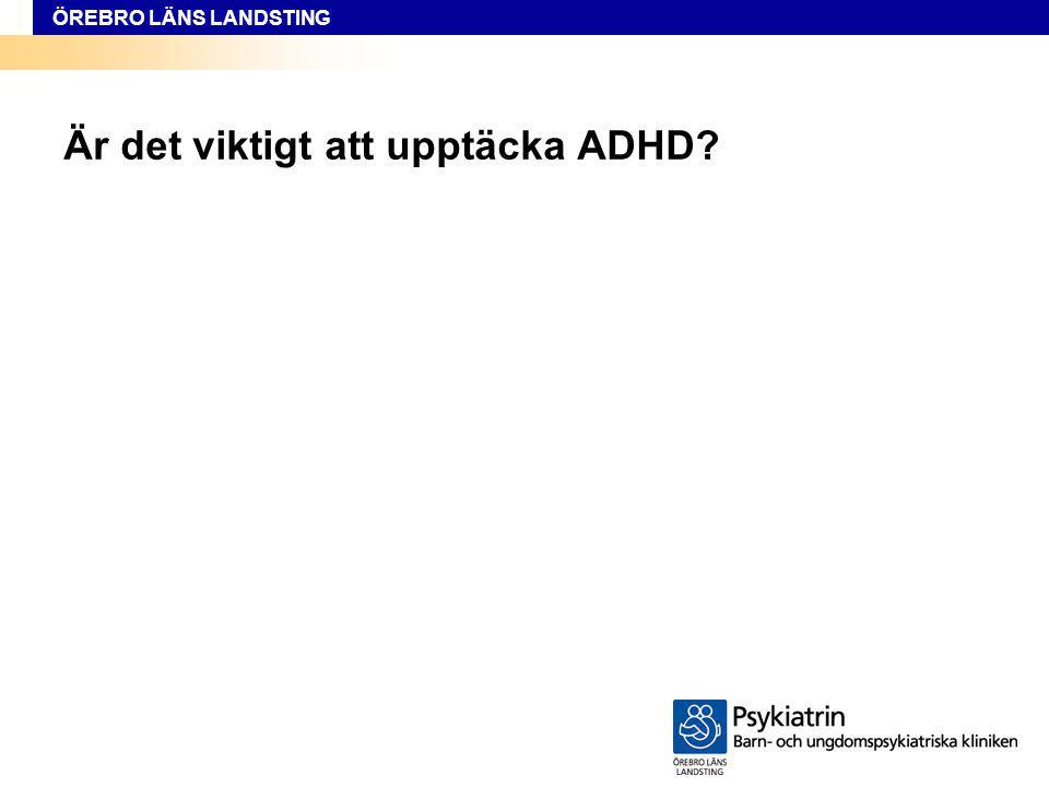 ÖREBRO LÄNS LANDSTING Är det viktigt att upptäcka ADHD?
