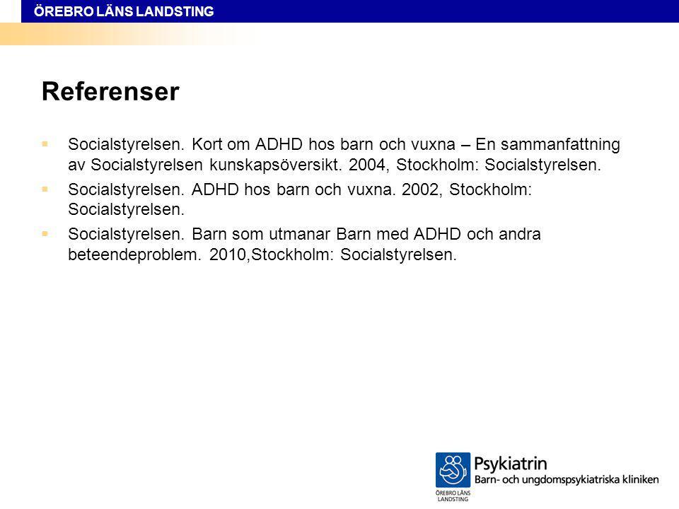 ÖREBRO LÄNS LANDSTING Referenser  Socialstyrelsen. Kort om ADHD hos barn och vuxna – En sammanfattning av Socialstyrelsen kunskapsöversikt. 2004, Sto