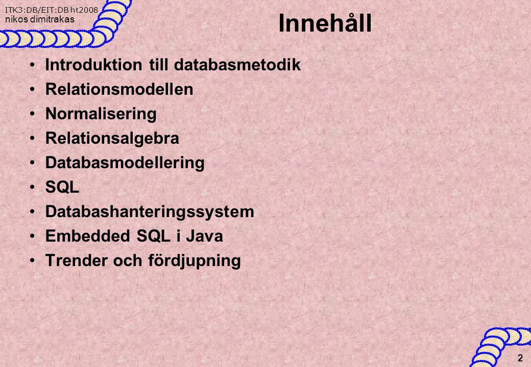 ITK3:DB/EIT:DB ht2008 nikos dimitrakas Innehåll Introduktion till databasmetodik Relationsmodellen Normalisering Relationsalgebra Databasmodellering SQL Databashanteringssystem Embedded SQL i Java Trender och fördjupning 2
