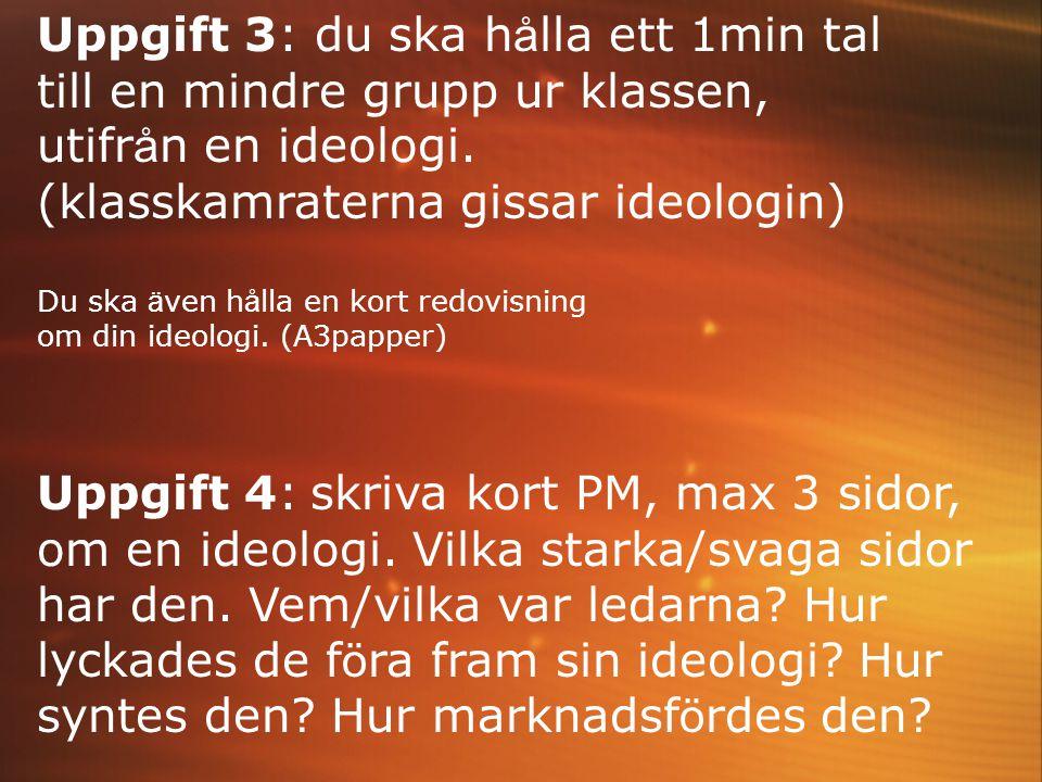 Uppgift 3: du ska h å lla ett 1min tal till en mindre grupp ur klassen, utifr å n en ideologi. (klasskamraterna gissar ideologin) Du ska ä ven h å lla