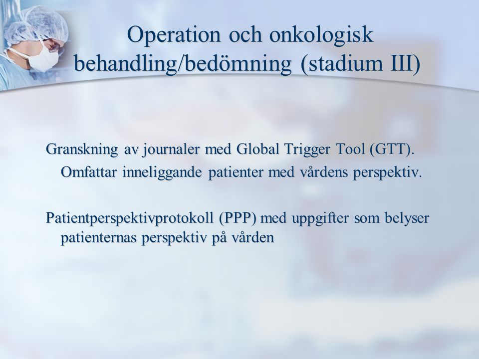 Operation och onkologisk behandling/bedömning (stadium III) Operation och onkologisk behandling/bedömning (stadium III) Granskning av journaler med Global Trigger Tool (GTT).