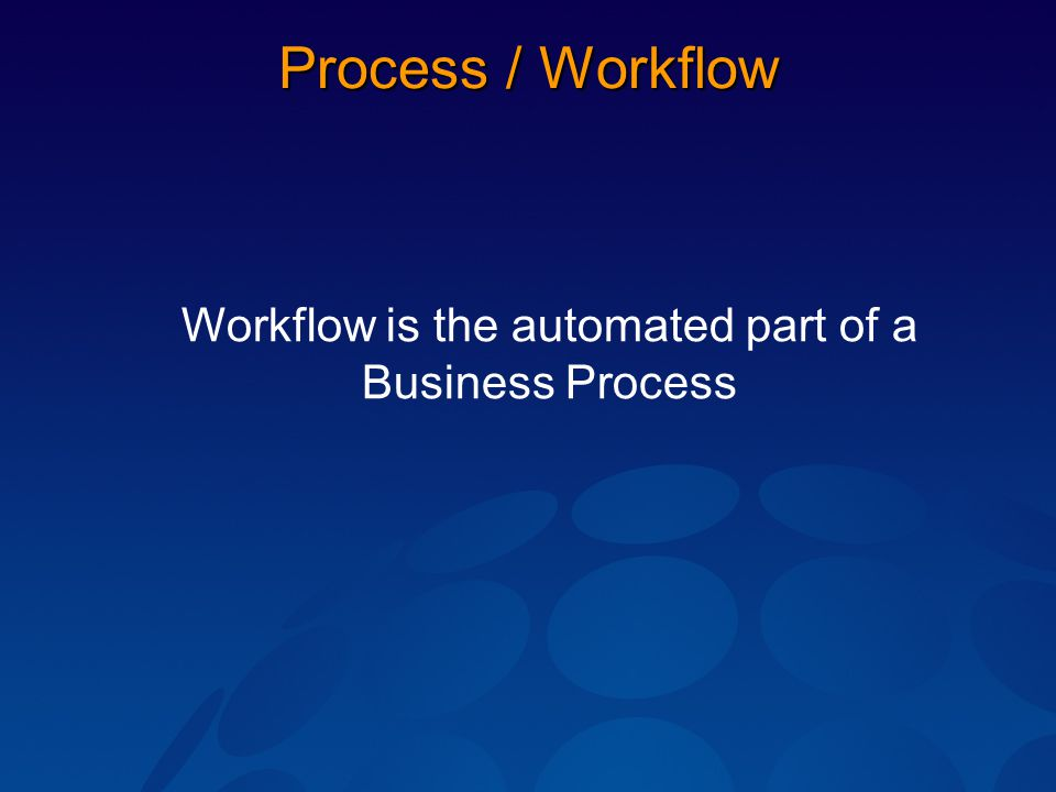 Process / Workflow Workflow is the automated part of a Business Process