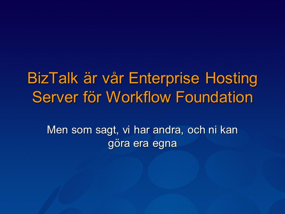 BizTalk är vår Enterprise Hosting Server för Workflow Foundation Men som sagt, vi har andra, och ni kan göra era egna