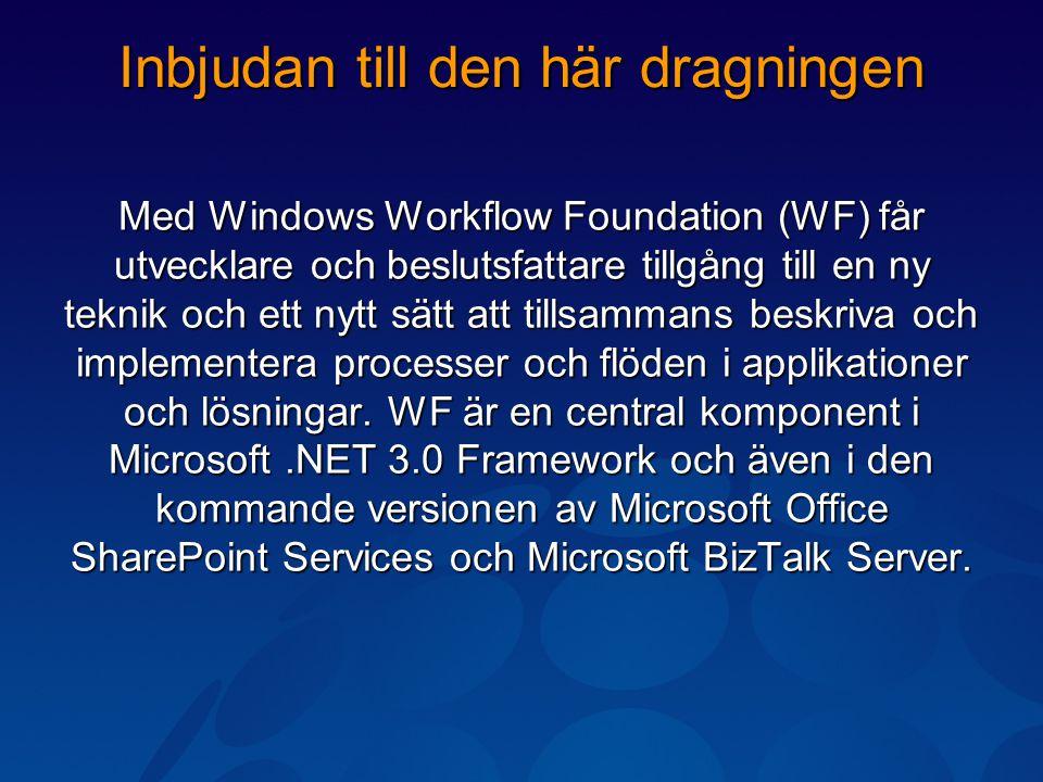Inbjudan till den här dragningen Med Windows Workflow Foundation (WF) får utvecklare och beslutsfattare tillgång till en ny teknik och ett nytt sätt att tillsammans beskriva och implementera processer och flöden i applikationer och lösningar.