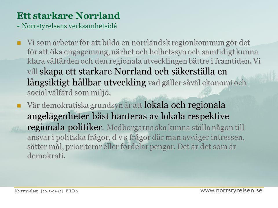 www.norrstyrelsen.se Norrstyrelsen [2015-01-12] BILD 2 Ett starkare Norrland - Norrstyrelsens verksamhetsidé Vi som arbetar för att bilda en norrländsk regionkommun gör det för att öka engagemang, närhet och helhetssyn och samtidigt kunna klara välfärden och den regionala utvecklingen bättre i framtiden.