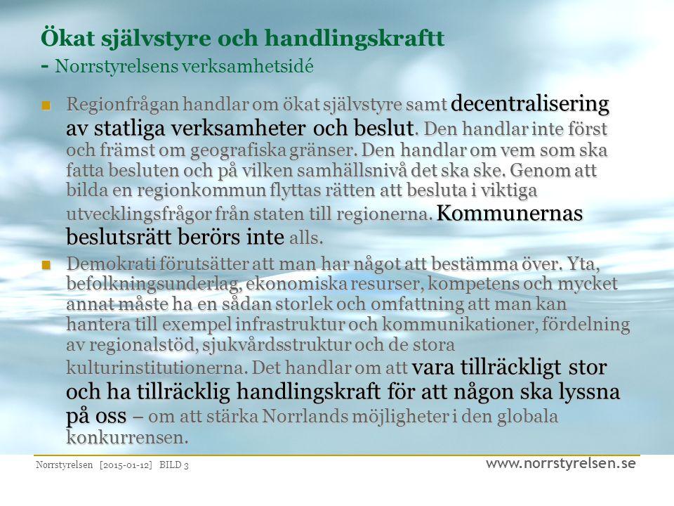 www.norrstyrelsen.se Norrstyrelsen [2015-01-12] BILD 3 Ökat självstyre och handlingskraftt - Norrstyrelsens verksamhetsidé Regionfrågan handlar om ökat självstyre samt decentralisering av statliga verksamheter och beslut.