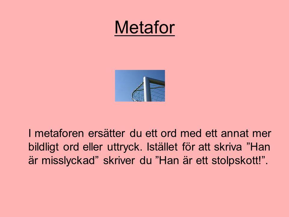 """Metafor I metaforen ersätter du ett ord med ett annat mer bildligt ord eller uttryck. Istället för att skriva """"Han är misslyckad"""" skriver du """"Han är e"""