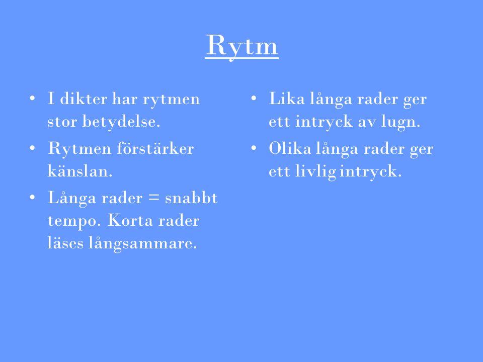 Rytm I dikter har rytmen stor betydelse. Rytmen förstärker känslan. Långa rader = snabbt tempo. Korta rader läses långsammare. Lika långa rader ger et