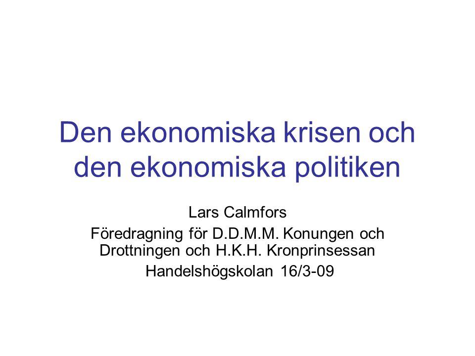 Den ekonomiska krisen och den ekonomiska politiken Lars Calmfors Föredragning för D.D.M.M. Konungen och Drottningen och H.K.H. Kronprinsessan Handelsh