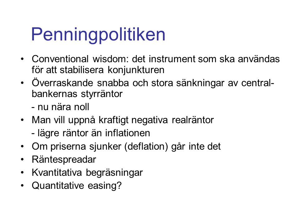 Penningpolitiken Conventional wisdom: det instrument som ska användas för att stabilisera konjunkturen Överraskande snabba och stora sänkningar av central- bankernas styrräntor - nu nära noll Man vill uppnå kraftigt negativa realräntor - lägre räntor än inflationen Om priserna sjunker (deflation) går inte det Räntespreadar Kvantitativa begräsningar Quantitative easing