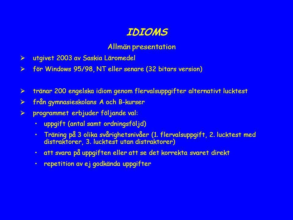 IDIOMS Allmän presentation  utgivet 2003 av Saskia Läromedel  för Windows 95/98, NT eller senare (32 bitars version)  tränar 200 engelska idiom genom flervalsuppgifter alternativt lucktest  från gymnasieskolans A och B-kurser  programmet erbjuder följande val: uppgift (antal samt ordningsföljd) Träning på 3 olika svårighetsnivåer (1.