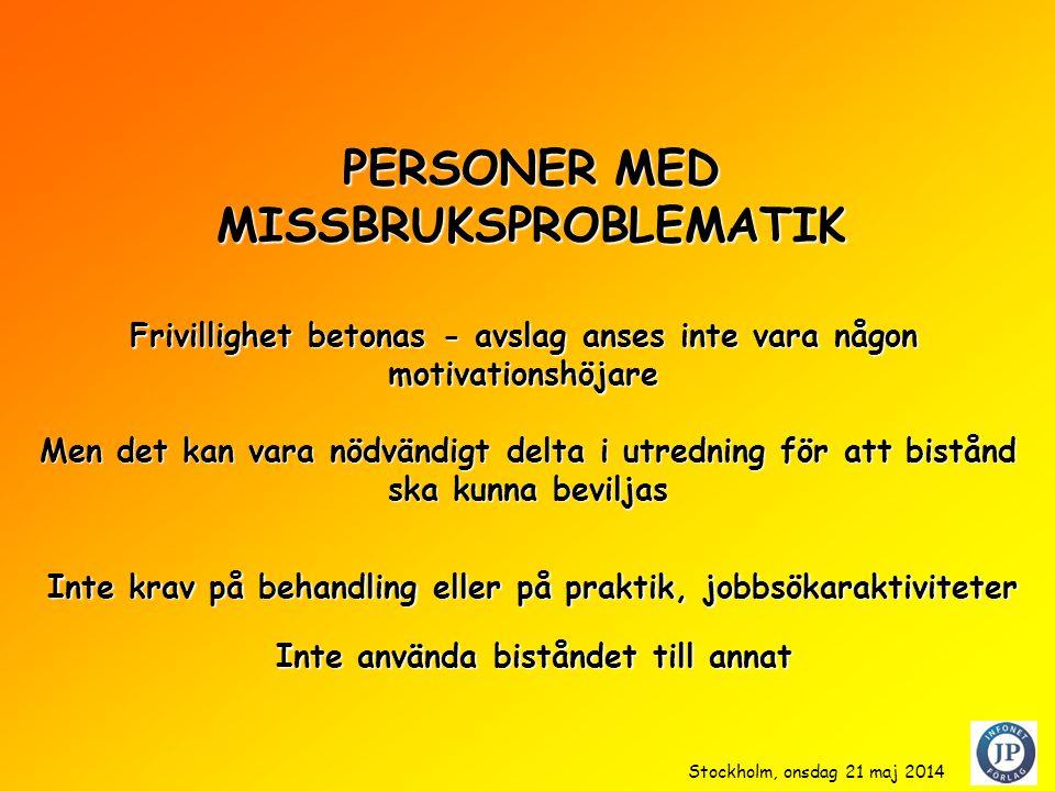 PERSONER MED MISSBRUKSPROBLEMATIK Men det kan vara nödvändigt delta i utredning för att bistånd ska kunna beviljas Inte krav på behandling eller på praktik, jobbsökaraktiviteter Inte använda biståndet till annat Frivillighet betonas - avslag anses inte vara någon motivationshöjare Stockholm, onsdag 21 maj 2014