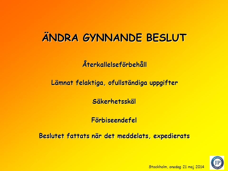 ÄNDRA GYNNANDE BESLUT Säkerhetsskäl Förbiseendefel Beslutet fattats när det meddelats, expedierats Återkallelseförbehåll Lämnat felaktiga, ofullständiga uppgifter Stockholm, onsdag 21 maj 2014