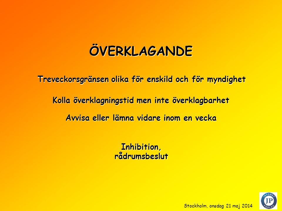 ÖVERKLAGANDE Kolla överklagningstid men inte överklagbarhet Inhibition,rådrumsbeslut Treveckorsgränsen olika för enskild och för myndighet Avvisa eller lämna vidare inom en vecka Stockholm, onsdag 21 maj 2014