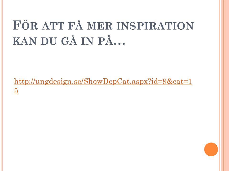 F ÖR ATT FÅ MER INSPIRATION KAN DU GÅ IN PÅ … http://ungdesign.se/ShowDepCat.aspx?id=9&cat=1 5