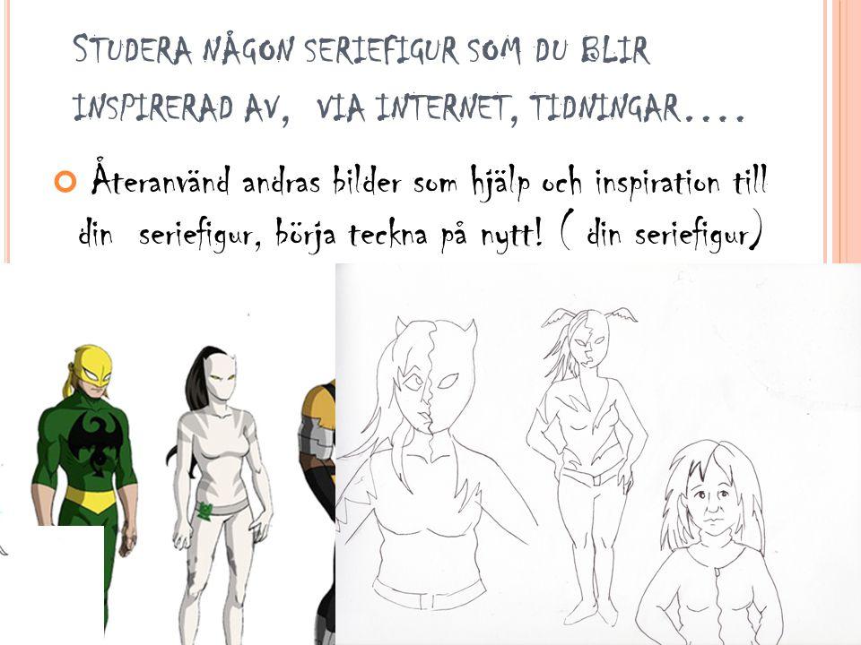 S TUDERA NÅGON SERIEFIGUR SOM DU BLIR INSPIRERAD AV, VIA INTERNET, TIDNINGAR …. Återanvänd andras bilder som hjälp och inspiration till din seriefigur