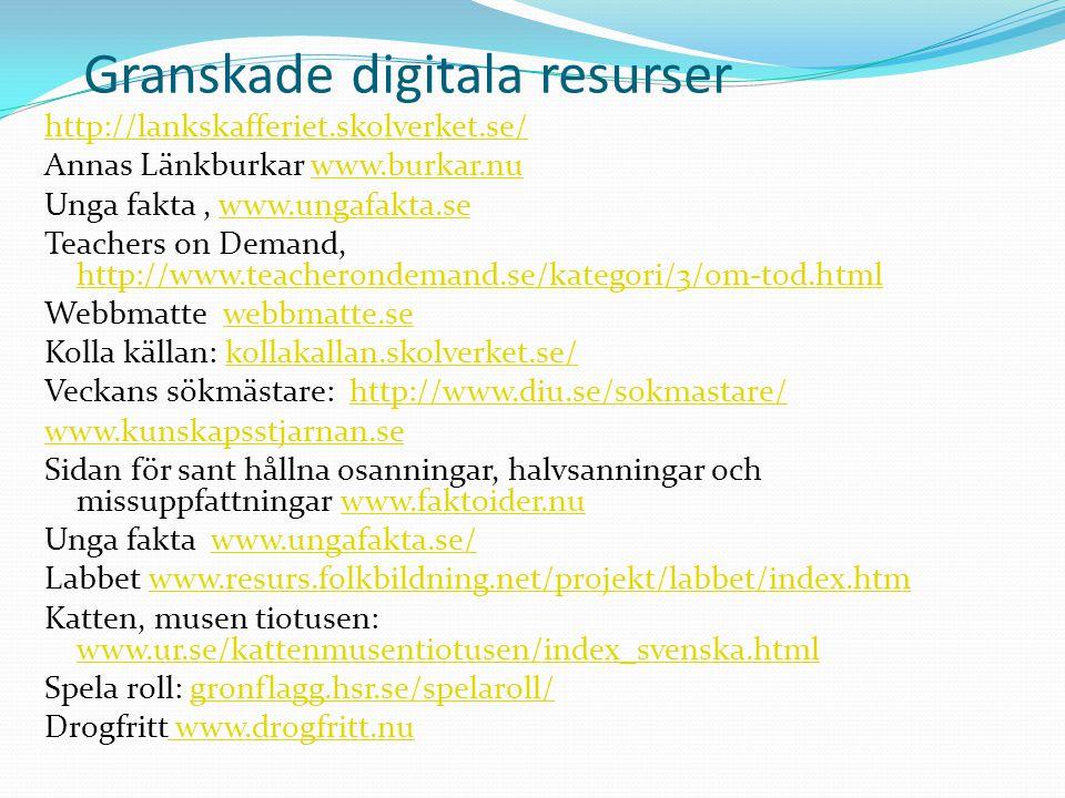 Granskade digitala resurser http://lankskafferiet.skolverket.se/ Annas Länkburkar www.burkar.nuwww.burkar.nu Unga fakta, www.ungafakta.sewww.ungafakta.se Teachers on Demand, http://www.teacherondemand.se/kategori/3/om-tod.html http://www.teacherondemand.se/kategori/3/om-tod.html Webbmatte webbmatte.sewebbmatte.se Kolla källan: kollakallan.skolverket.se/kollakallan.skolverket.se/ Veckans sökmästare: http://www.diu.se/sokmastare/http://www.diu.se/sokmastare/ www.kunskapsstjarnan.se Sidan för sant hållna osanningar, halvsanningar och missuppfattningar www.faktoider.nuwww.faktoider.nu Unga fakta www.ungafakta.se/www.ungafakta.se/ Labbet www.resurs.folkbildning.net/projekt/labbet/index.htmwww.resurs.folkbildning.net/projekt/labbet/index.htm Katten, musen tiotusen: www.ur.se/kattenmusentiotusen/index_svenska.html www.ur.se/kattenmusentiotusen/index_svenska.html Spela roll: gronflagg.hsr.se/spelaroll/gronflagg.hsr.se/spelaroll/ Drogfritt www.drogfritt.nu www.drogfritt.nu