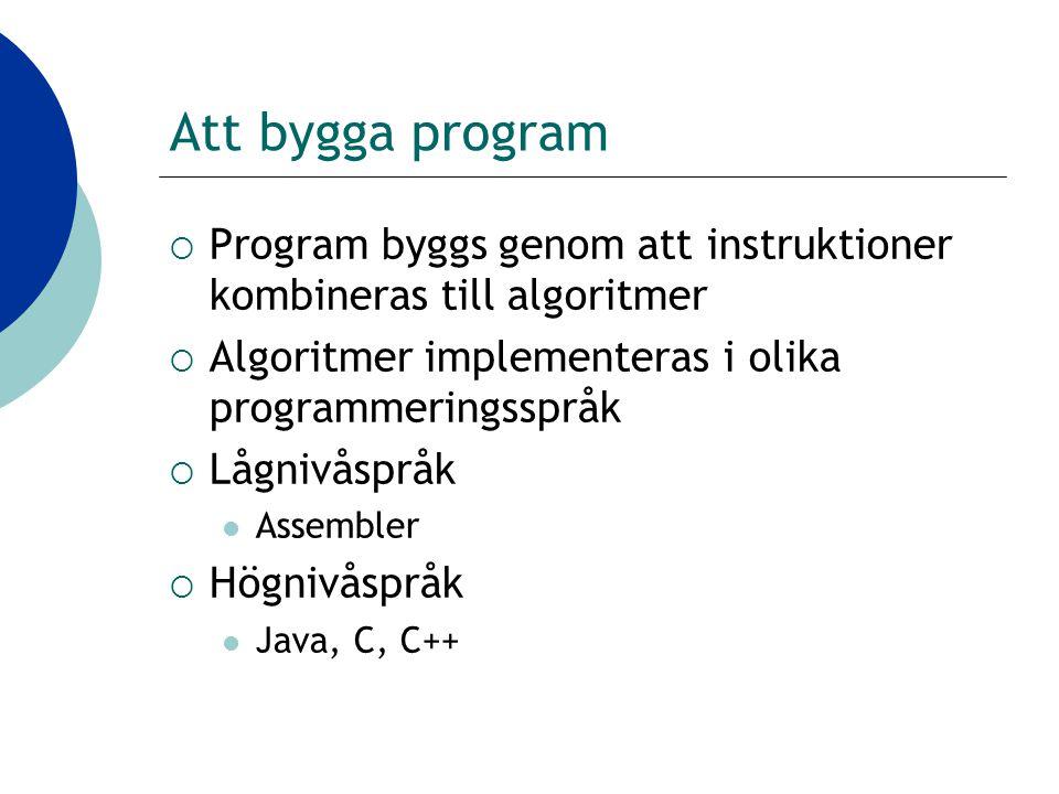 Att bygga program  Program byggs genom att instruktioner kombineras till algoritmer  Algoritmer implementeras i olika programmeringsspråk  Lågnivåspråk Assembler  Högnivåspråk Java, C, C++