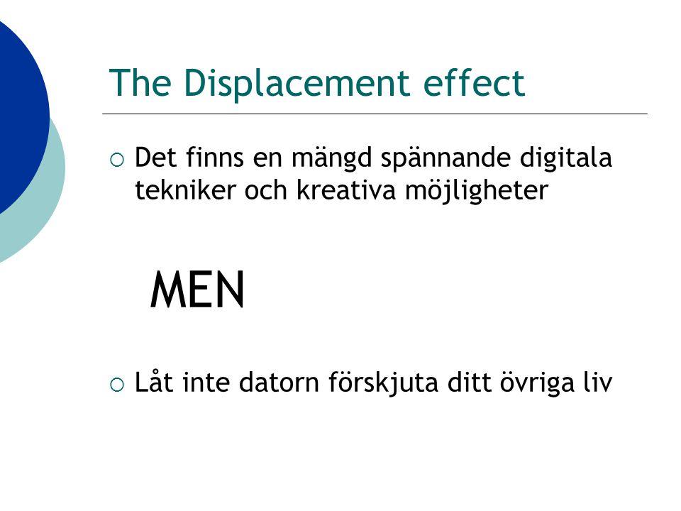 The Displacement effect  Det finns en mängd spännande digitala tekniker och kreativa möjligheter MEN  Låt inte datorn förskjuta ditt övriga liv