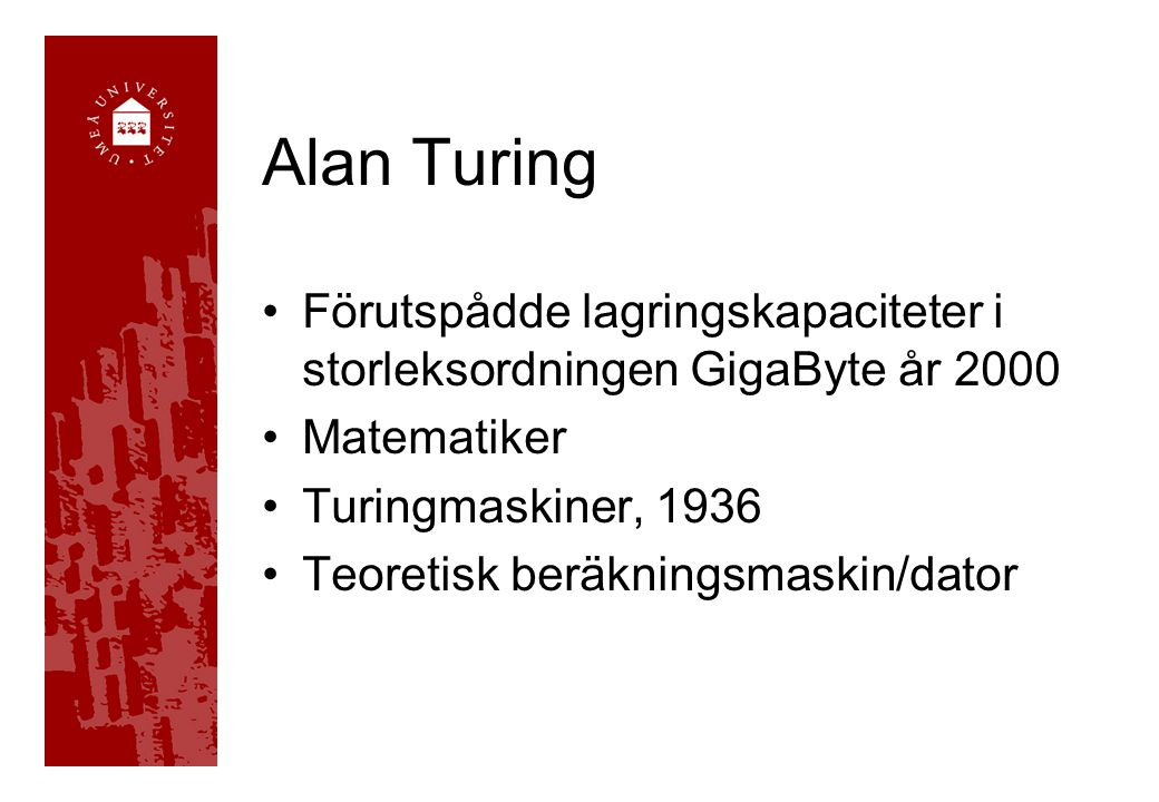 Alan Turing Förutspådde lagringskapaciteter i storleksordningen GigaByte år 2000 Matematiker Turingmaskiner, 1936 Teoretisk beräkningsmaskin/dator