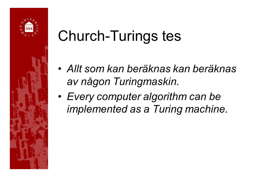 Church-Turings tes Allt som kan beräknas kan beräknas av någon Turingmaskin. Every computer algorithm can be implemented as a Turing machine.