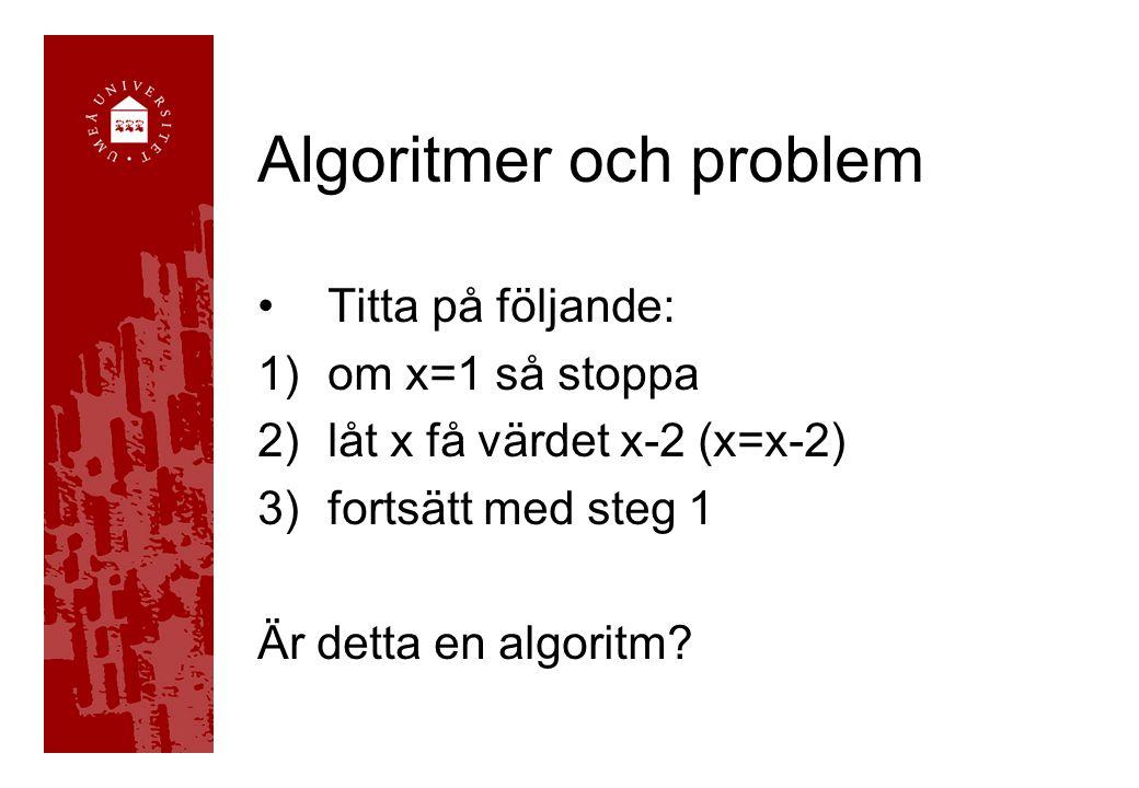 Algoritmer och problem Titta på följande: 1)om x=1 så stoppa 2)låt x få värdet x-2 (x=x-2) 3)fortsätt med steg 1 Är detta en algoritm
