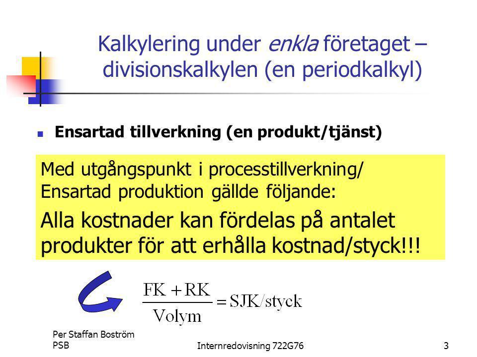 Per Staffan Boström PSBInternredovisning 722G763 Kalkylering under enkla företaget – divisionskalkylen (en periodkalkyl) Ensartad tillverkning (en produkt/tjänst) Med utgångspunkt i processtillverkning/ Ensartad produktion gällde följande: Alla kostnader kan fördelas på antalet produkter för att erhålla kostnad/styck!!!