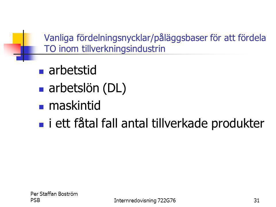 Per Staffan Boström PSBInternredovisning 722G7631 Vanliga fördelningsnycklar/påläggsbaser för att fördela TO inom tillverkningsindustrin arbetstid arbetslön (DL) maskintid i ett fåtal fall antal tillverkade produkter