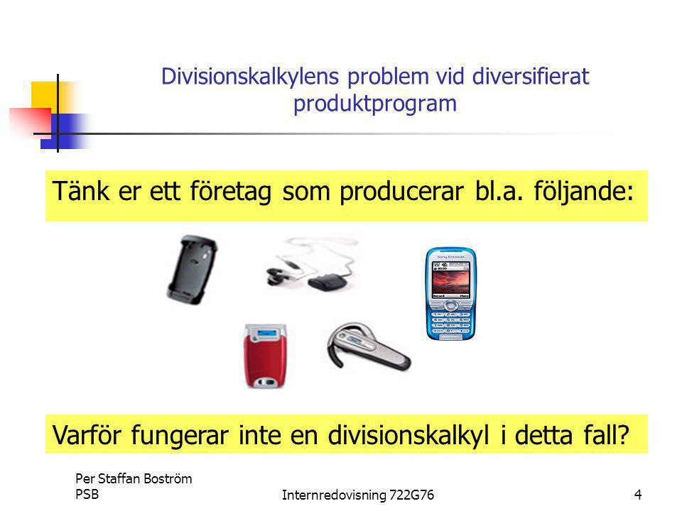 Per Staffan Boström PSBInternredovisning 722G765 Några problem med divisionskalkylen De olika produkterna kan förbruka olika mängder material De olika produkterna kan förbruka olika mängder tid/lön De olika produkterna kan förbruka olika mängder… av allt.