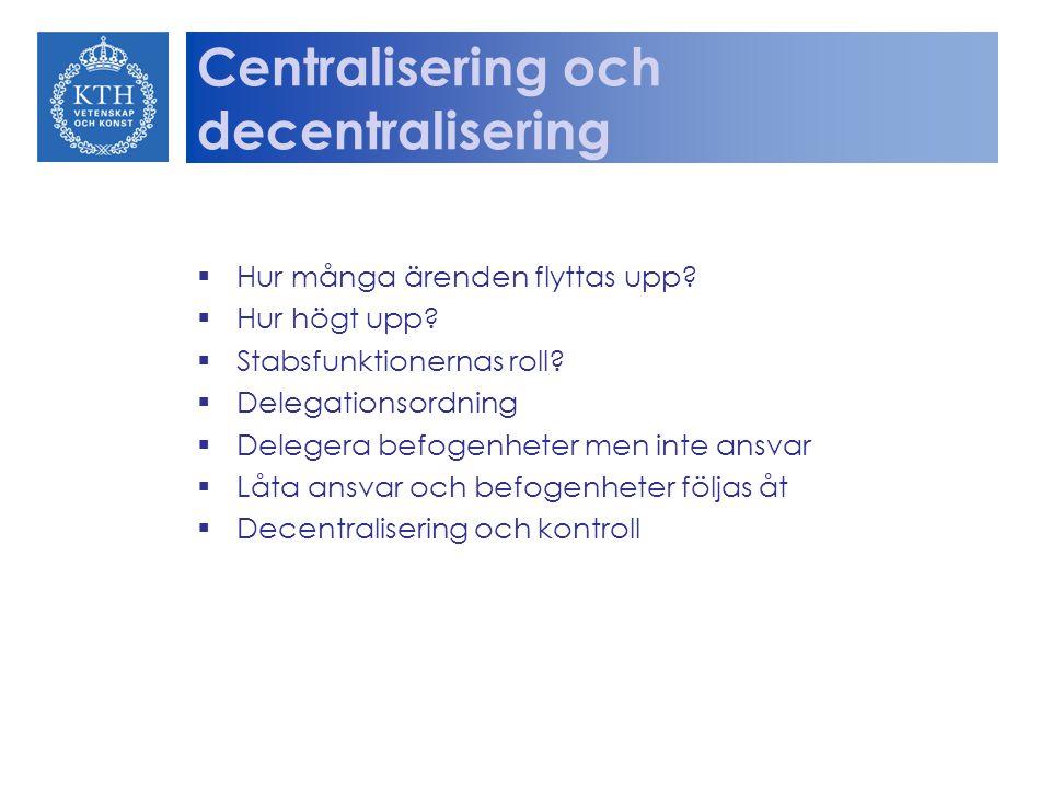 Centralisering och decentralisering  Hur många ärenden flyttas upp?  Hur högt upp?  Stabsfunktionernas roll?  Delegationsordning  Delegera befoge