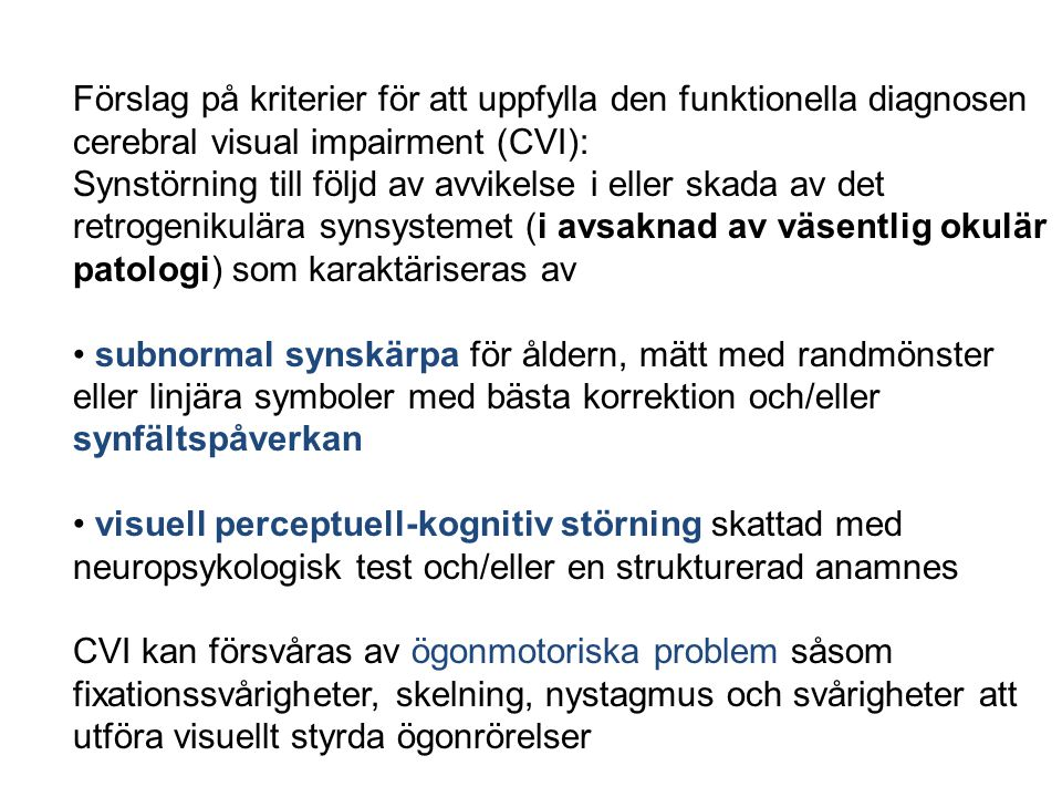 Förslag på kriterier för att uppfylla den funktionella diagnosen cerebral visual impairment (CVI): Synstörning till följd av avvikelse i eller skada av det retrogenikulära synsystemet (i avsaknad av väsentlig okulär patologi) som karaktäriseras av subnormal synskärpa för åldern, mätt med randmönster eller linjära symboler med bästa korrektion och/eller synfältspåverkan visuell perceptuell-kognitiv störning skattad med neuropsykologisk test och/eller en strukturerad anamnes CVI kan försvåras av ögonmotoriska problem såsom fixationssvårigheter, skelning, nystagmus och svårigheter att utföra visuellt styrda ögonrörelser