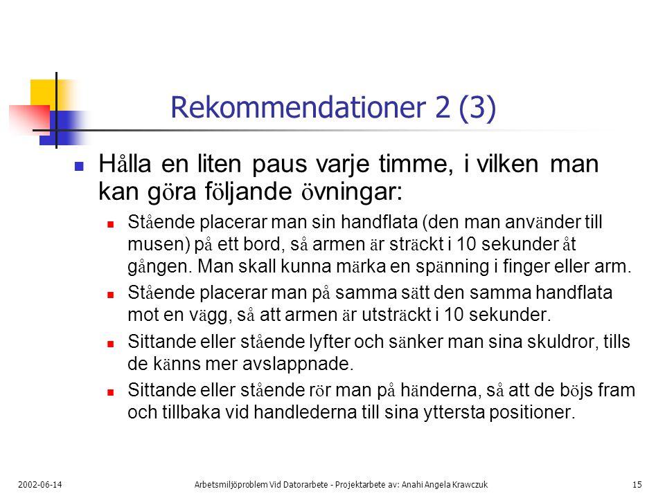 2002-06-14Arbetsmiljöproblem Vid Datorarbete - Projektarbete av: Anahi Angela Krawczuk15 Rekommendationer 2 (3) H å lla en liten paus varje timme, i vilken man kan g ö ra f ö ljande ö vningar: St å ende placerar man sin handflata (den man anv ä nder till musen) p å ett bord, s å armen ä r str ä ckt i 10 sekunder å t g å ngen.