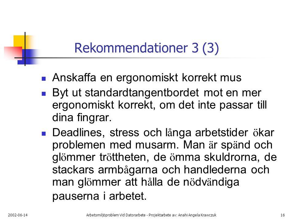 2002-06-14Arbetsmiljöproblem Vid Datorarbete - Projektarbete av: Anahi Angela Krawczuk16 Rekommendationer 3 (3) Anskaffa en ergonomiskt korrekt mus Byt ut standardtangentbordet mot en mer ergonomiskt korrekt, om det inte passar till dina fingrar.